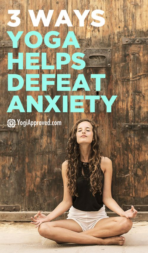 3 Ways Yoga Helps Defeat Anxiety - YogiApproved.com