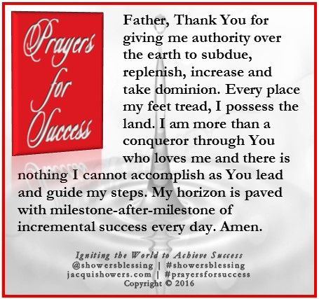 PRAYER FOR SUCCESS: Father, Thank You for giving me authority over the earth to subdue, replenish, increase and take dominion. Every place my feet tread, I possess the land. I am more than a conqueror through You who loves me and there is nothing I cannot accomplish as You lead and guide my steps. My horizon is paved with milestone-after-milestone of incremental success every day. Amen. #showersblessing #prayersforsuccess