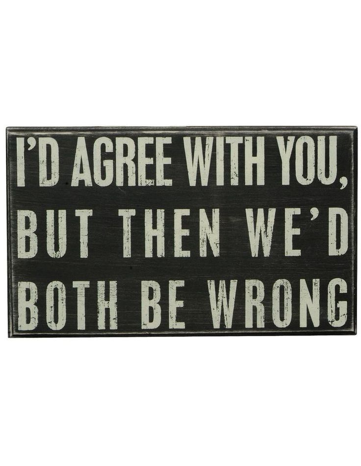 """""""I'd agree with you, but then we'd both be wrong"""" sign"""