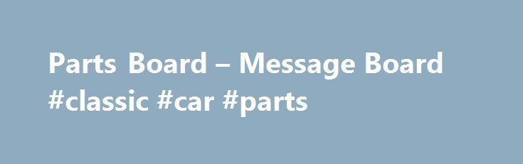Parts Board – Message Board #classic #car #parts http://cars.nef2.com/parts-board-message-board-classic-car-parts/  #cars 4 sale # Winters 4.11 QC rear +0 / -0 Bicknell 16 12/3/2015 5:37:30 PM Snow related Western plow truckside setup +0 / -1 aktive199 12/3/2015 1:11:16 PM WTB vortec bow tie heads +0 / -0 Lm driver 72 12/3/2015 12:35:31 PM 2010 Bicknell frame and body +0 / -0 Jack Swain 12/2/2015 8:44:54 PM For sale: wall modified roller 2006 troyer +3 / -3 adam27 12/2/2015 8:27:50 PM 30ft…