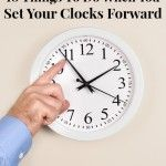 Things To Do When You Set Your Clocks Forward - a list of tasks and chores that you should do twice a year to maintain your home and keep your family safe.