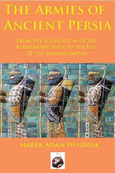 The Armies of Ancient Persia: From the Foundation of the Achaemenid State to the Fall of the Sasanid Empire