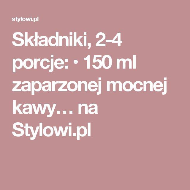 Składniki, 2-4 porcje:  • 150 ml zaparzonej mocnej kawy… na Stylowi.pl