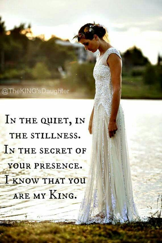 IN THE QUIET, IN THE STILLNESS. IN THE SECRET OF YOUR PRESENCE. I KNOW YOU ARE MY KING.