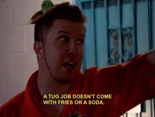 """A tug job doesn't come with fries or a soda"" - Nick Swardson as Taco Terry in Reno 911"