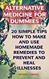 Free Kindle Book -   Alternative Medicine for Dummies: 20 Simple Tips How to Make and Use Homemade Remedies to Prevent And Heal Illnesses: (Alternative Medicine, Herbal Medicine) ... Complementary And Alternative Medicine)