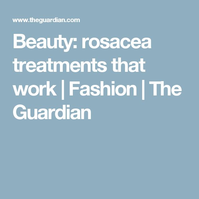 Beauty: rosacea treatments that work | Fashion | The Guardian