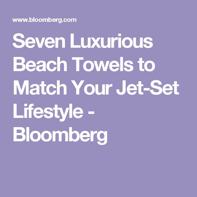 Seven Luxurious Beach Towels to Match Your Jet-Set Lifestyle - Bloomberg