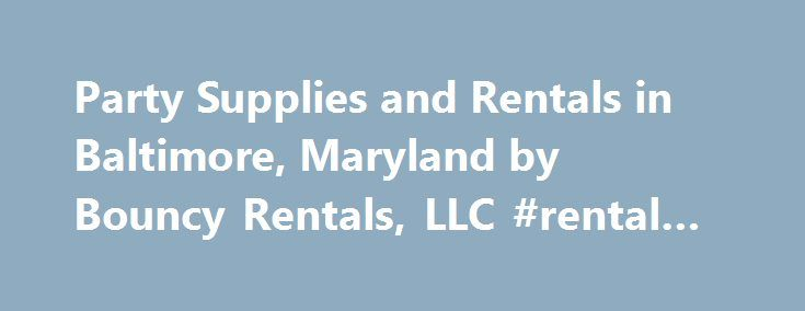 Party Supplies and Rentals in Baltimore, Maryland by Bouncy Rentals, LLC #rental #car #places http://rentals.remmont.com/party-supplies-and-rentals-in-baltimore-maryland-by-bouncy-rentals-llc-rental-car-places/  #moon bounce rental md # Party Rentals in Maryland by Bouncy Rentals, LLC Maryland s premier provider of Moonbounce and Inflatable Rentals. We offer and deliver Moonbounce, Inflatable Rentals and Party Rentals for activities such as birthday parties, company picnics, church picnics…