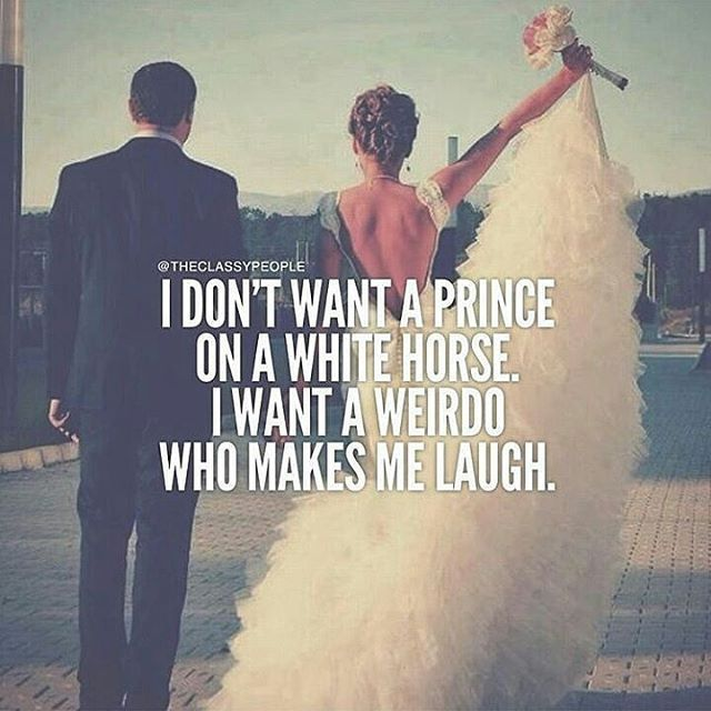 I Don't Want A Prince On A White Horse. I Want A Weirdo Who Makes Me Laugh