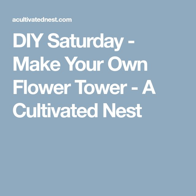 DIY Saturday - Make Your Own Flower Tower - A Cultivated Nest