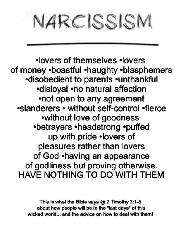 "Narcissism"" modern term for the Biblical term ""insolent pride."" ""Last days"" of this wicked, twisted, evil world. Read: 2Timothy 3:1-5. See also Bible @ Romans 1:28-32 / proverbs 21:24 / James 1:5-8 