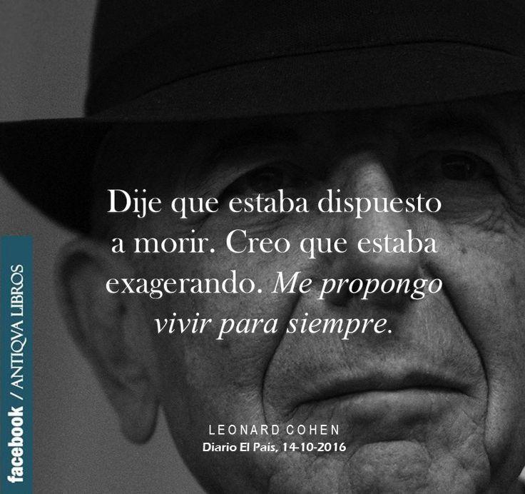 """""""Dije que estaba dispuesto a morir. Creo que estaba exagerando. Me propongo vivir para siempre"""". Leonard Cohen, Diario El País, 14 de octubre del 2016"""