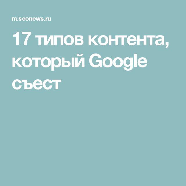 17 типов контента, который Google съест