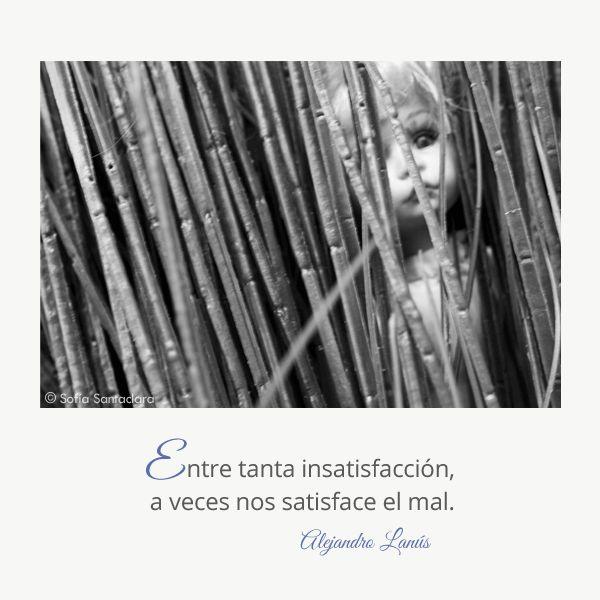 Entre tanta insatisfacción, a veces nos satisface el mal. #Umbrales #AlejandroLanus #Aforismos