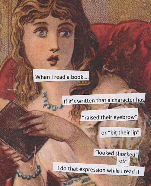 """When I read a book,  ... if it's written that a character has """"raised their eyebrow"""" or """"bit their lip"""", """"looked shocked"""" etc., I do that expression while I read it."""