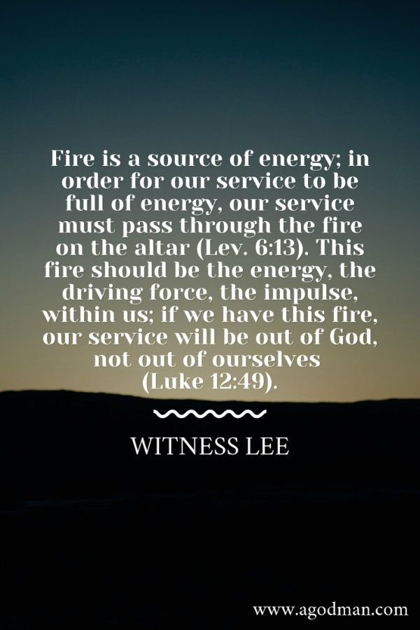 Fire is a source of energy; in order for our service to be full of energy, our service must pass through the fire on the altar (Lev. 6:13). This fire should be the energy, the driving force, the impulse, within us; if we have this fire, our service will be out of God, not out of ourselves (Luke 12:49). Witness Lee. More at www.agodman.com