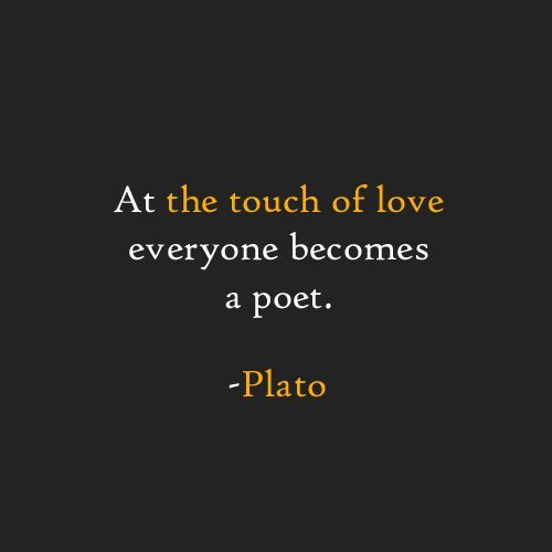 At the touch of love everyone becomes a poet. -Plato