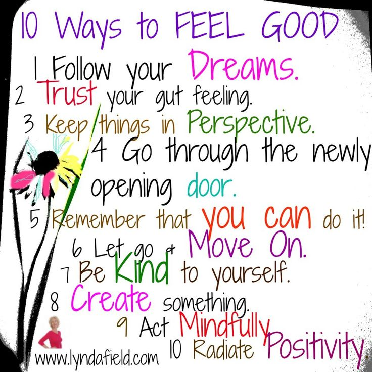 """♥ """"10 Ways to FEEL GOOD ~ Follow your DREAMS. TRUST your gut feeling. Keep things in PERSPECTIVE. Go through the newly opening DOOR. Remember that YOU CAN do it! Let go and MOVE ON. Be KIND to yourself. CREATE something. Act MINDFULLY. Radiate POSITIVITY."""" ~ Lynda Field"""