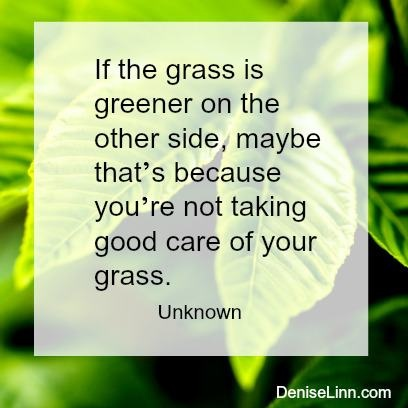 If the grass is greener on the other side, maybe that's because you're not taking good care of your grass. - Unknown