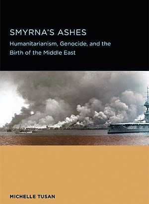 SMYRNA'S ASHES: HUMANITARIANISM, GENOCIDE AND THE BIRTH OF THE MIDDLE EAST. MICHELLE TUSAN http://amzn.to/2dDcBW4