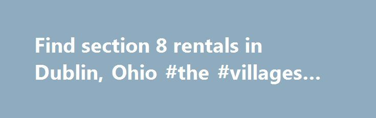 Find section 8 rentals in Dublin, Ohio #the #villages #rentals http://renta.remmont.com/find-section-8-rentals-in-dublin-ohio-the-villages-rentals/  #rent apartment dublin # Section 8 Apartments in Dublin, Ohio We gather thousands of apartment rentals direct from private landlords, owners, apartment complex managers and management companies We want to make your housing in Dublin fast and easy. Searching for Dublin section 8 apartments or houses? It is easy to find the right apartment of your…