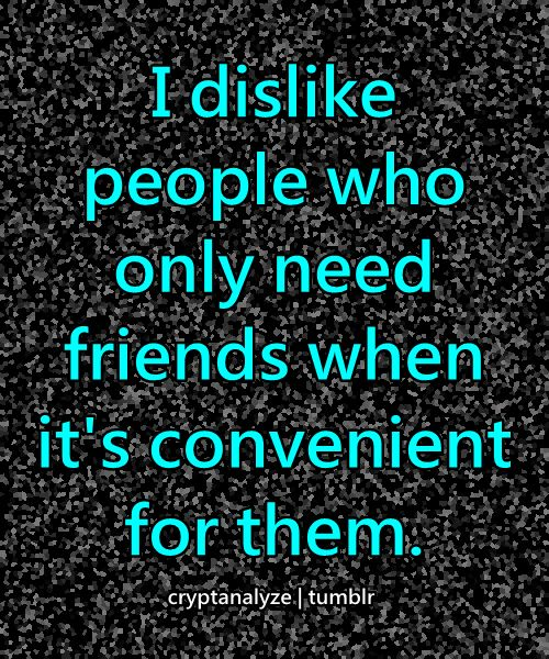 Don't need friends like that....if you know me today, you'll know me tonorrow...If you are my friend , you're my friend no matter who is around...hate when people want to shun you, avoid you, and not talk to you depending on who they are around....those people are fake....and were never your friend to start with...TRUTH.....I don't like FAKE