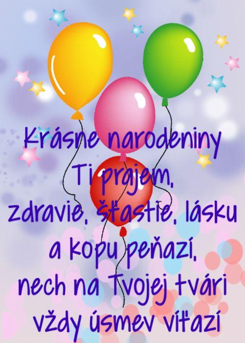 Krásne narodeniny Ti prajem, zdravie, šťastie, lásku a kopu peňazí, nech na Tvojej tvári vždy úsmev víťazí