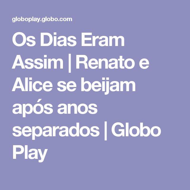 Os Dias Eram Assim   Renato e Alice se beijam após anos separados   Globo Play