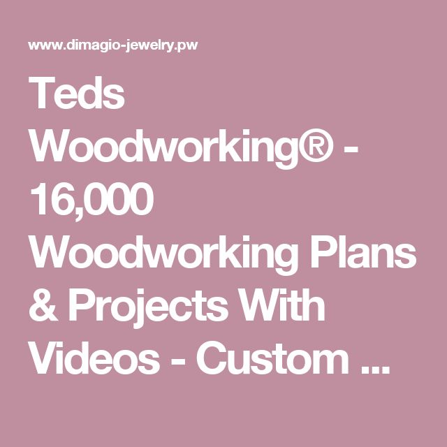 Teds Woodworking® - 16,000 Woodworking Plans & Projects With Videos - Custom Carpentry — TedsWoodworking - DiMagio