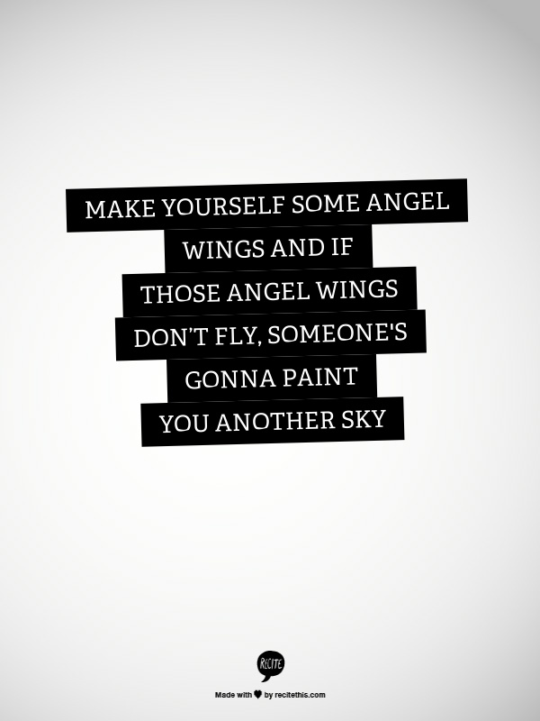 make yourself some angel wings, and if those angel wings don't fly, someone's gonna paint you another sky. - john mayer, paper doll