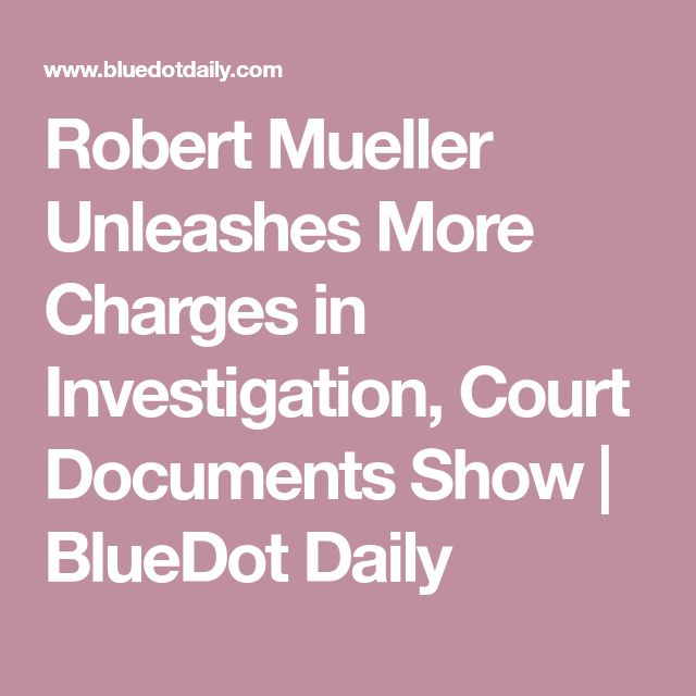 Robert Mueller Unleashes More Charges in Investigation, Court Documents Show | BlueDot Daily