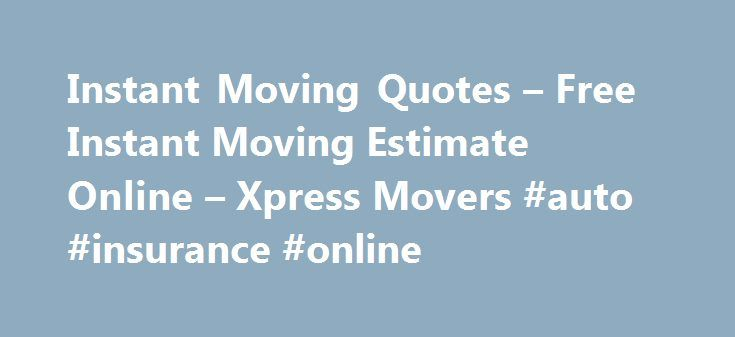 Instant Moving Quotes – Free Instant Moving Estimate Online – Xpress Movers #auto #insurance #online http://insurances.nef2.com/instant-moving-quotes-free-instant-moving-estimate-online-xpress-movers-auto-insurance-online/  #free online quote # Instant Moving Quotes Online Immediate moving quotes through tne Internet You want a fast online instant moving quote. The professional furniture moving consultants at Xpress Movers have helped to create the Instant Moving Quotes as good as they can…