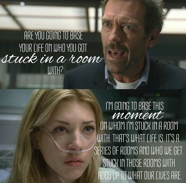 Dr.House: Are you going to base your life on who you got stuck in a room with? Patient: I'm going to base this moment on whom I'm stuck in a room with. That's what lifr is. It's a series of rooms and who we get stuck in those rooms with adds up to what our lives are. House MD quotes
