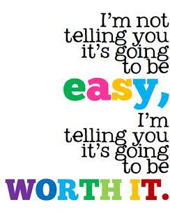 I'm Not Telling You It's Going To Be Easy...I'm Telling You It's Going To Be Worth It.