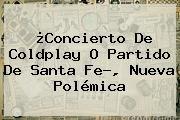 http://tecnoautos.com/wp-content/uploads/imagenes/tendencias/thumbs/concierto-de-coldplay-o-partido-de-santa-fe-nueva-polemica.jpg Santa Fe. ¿Concierto de Coldplay o partido de Santa Fe?, nueva polémica, Enlaces, Imágenes, Videos y Tweets - http://tecnoautos.com/actualidad/santa-fe-concierto-de-coldplay-o-partido-de-santa-fe-nueva-polemica/