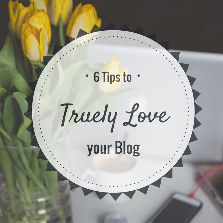 6 Tips to Help you Truly Love your Blog