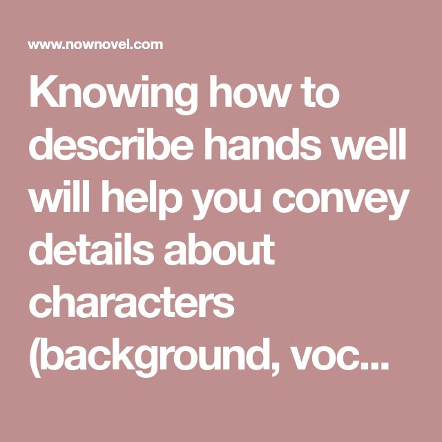 Knowing how to describe hands well will help you convey details about characters (background, vocation, temperament) subtly. Read hand description examples.