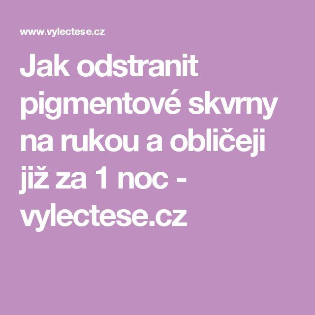 Jak odstranit pigmentové skvrny na rukou a obličeji již za 1 noc - vylectese.cz