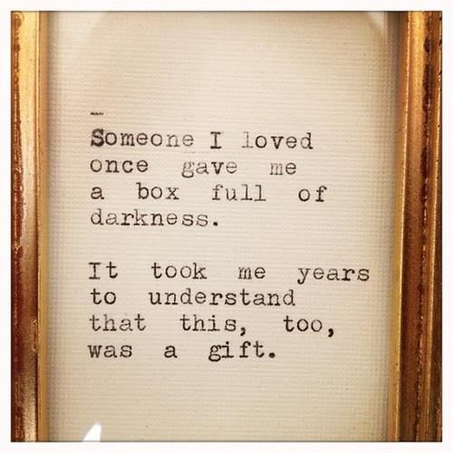 Someone I loved once gave me a box full of darkness. It took me years to understand that this too, was a gift. ~Mary Oliver