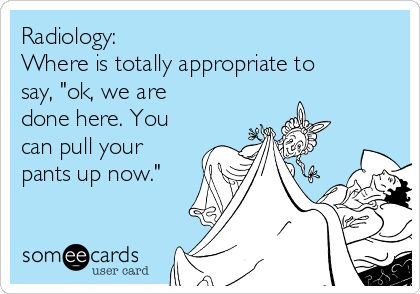 """Radiology: Where is totally appropriate to say, """"ok, we are done here. You can pull your pants up now."""""""