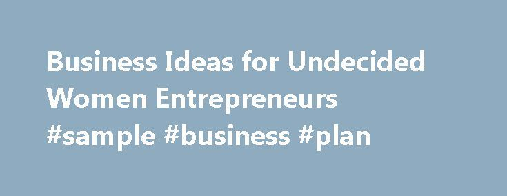 Business Ideas for Undecided Women Entrepreneurs #sample #business #plan http://business.remmont.com/business-ideas-for-undecided-women-entrepreneurs-sample-business-plan/  #entrepreneur ideas # Business Ideas For Undecided Women Entrepreneurs Updated July 19, 2016 Even the most motivated women entrepreneurs can struggle with deciding on the right business idea. For some budding entrepreneurs, ideas flow freely, but never get off the ground. For others, ideas are vague and sketchy so are…