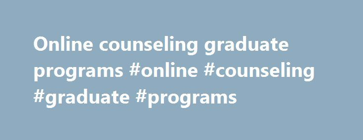 Online counseling graduate programs #online #counseling #graduate #programs http://st-loius.remmont.com/online-counseling-graduate-programs-online-counseling-graduate-programs/  # Ph.D. in Counseling The Ph.D. in Counseling program prepares students to work as advanced practitioners, clinical supervisors and counselor educators in clinical and academic settings. The program emphasizes student contribution to the counseling profession through research while understanding and addressing the…