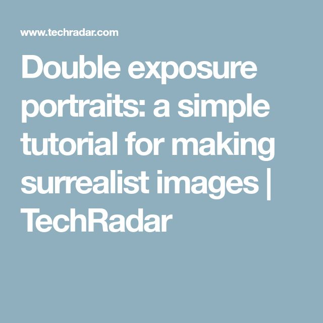 Double exposure portraits: a simple tutorial for making surrealist images | TechRadar
