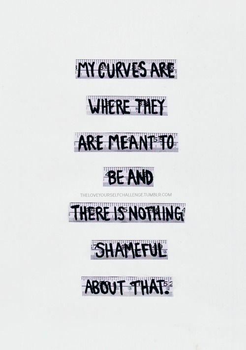 """ My curves are where they are meant to be and there's nothing shameful about that. """