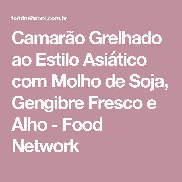 Camarão Grelhado ao Estilo Asiático com Molho de Soja, Gengibre Fresco e Alho - Food Network