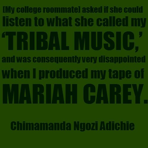 """[My college roommate] asked if she could listen to what she called my 'tribal music,' and was consequently very disappointed when I produced my tape of Mariah Carey.""  ~ Chimamanda Ngozi Adichie  [follow this link to find a short video and analysis exploring the construction of Africans as exotic and tribal in contemporary charity campaigns: http://www.thesociologicalcinema.com/videos/lets-save-africa]"