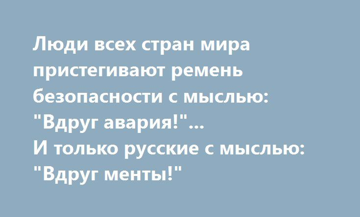 """Люди всех стран мира пристегивают ремень безопасности с мыслью: """"Вдруг авария!""""... И только русские с мыслью: """"Вдруг менты!"""""""