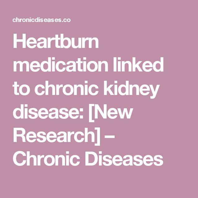 Heartburn medication linked to chronic kidney disease: [New Research] – Chronic Diseases