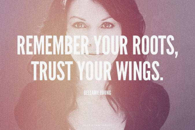 Remember your roots, trust your wings. - Bellamy Young at Spoken.ly